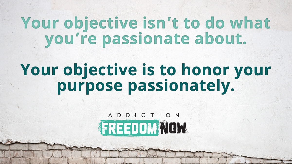 Your objective isn't to do what you're passionate about. Your objective is to honor your purpose passionately.