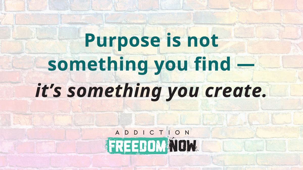 Purpose is not something you find — it's something you create.